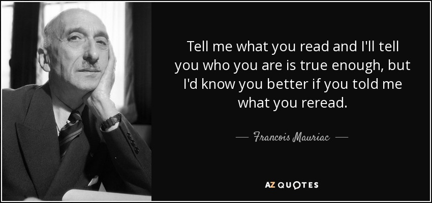 Tell me what you read and I'll tell you who you are is true enough, but I'd know you better if you told me what you reread. - Francois Mauriac