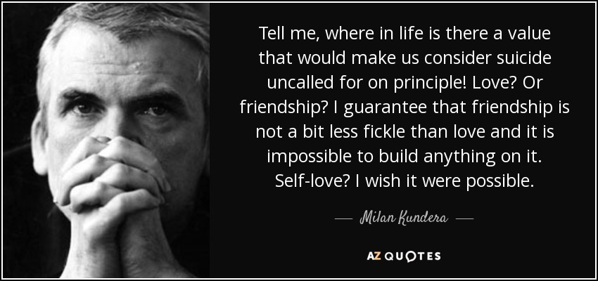 Tell me, where in life is there a value that would make us consider suicide uncalled for on principle! Love? Or friendship? I guarantee that friendship is not a bit less fickle than love and it is impossible to build anything on it. Self-love? I wish it were possible. - Milan Kundera