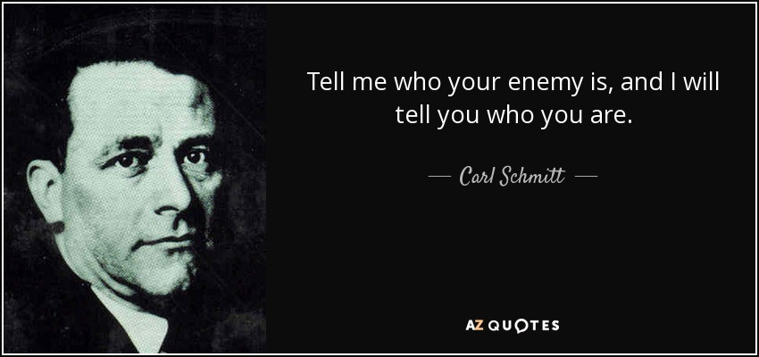 Tell me who your enemy is, and I will tell you who you are. - Carl Schmitt