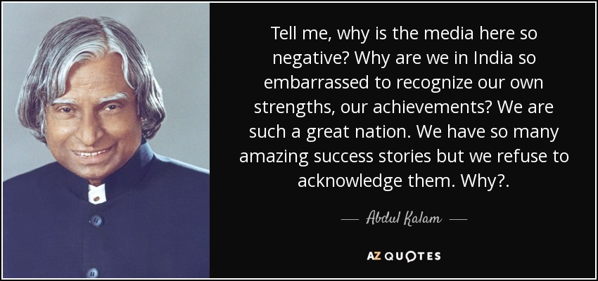 Tell me, why is the media here so negative? Why are we in India so embarrassed to recognize our own strengths, our achievements? We are such a great nation. We have so many amazing success stories but we refuse to acknowledge them. Why?. - Abdul Kalam
