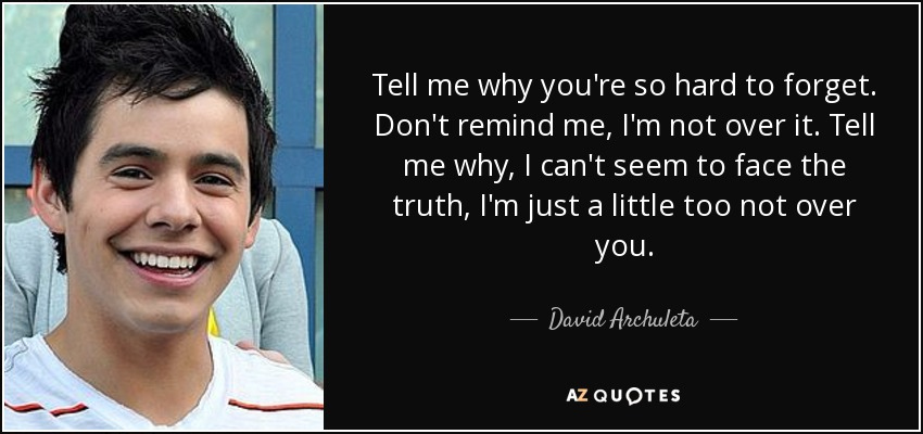 Tell me why you're so hard to forget. Don't remind me, I'm not over it. Tell me why, I can't seem to face the truth, I'm just a little too not over you. - David Archuleta