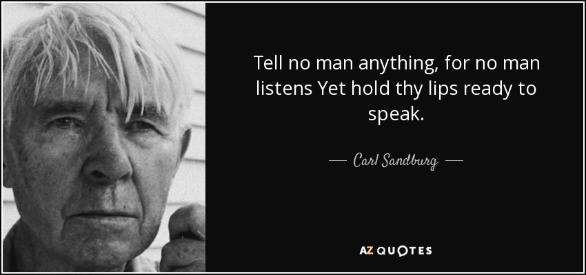 Tell no man anything, for no man listens Yet hold thy lips ready to speak. - Carl Sandburg