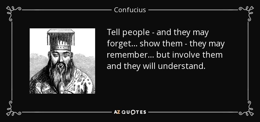 Tell people - and they may forget... show them - they may remember... but involve them and they will understand. - Confucius