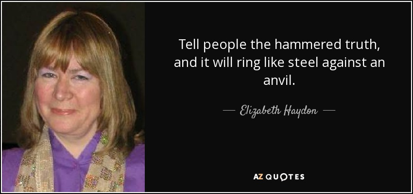 Tell people the hammered truth, and it will ring like steel against an anvil. - Elizabeth Haydon