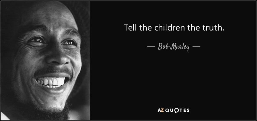 Tell the children the truth. - Bob Marley
