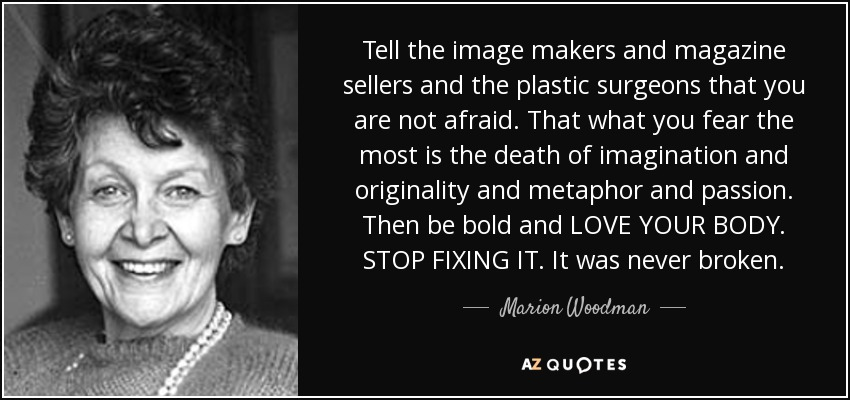 Tell the image makers and magazine sellers and the plastic surgeons that you are not afraid. That what you fear the most is the death of imagination and originality and metaphor and passion. Then be bold and LOVE YOUR BODY. STOP FIXING IT. It was never broken. - Marion Woodman