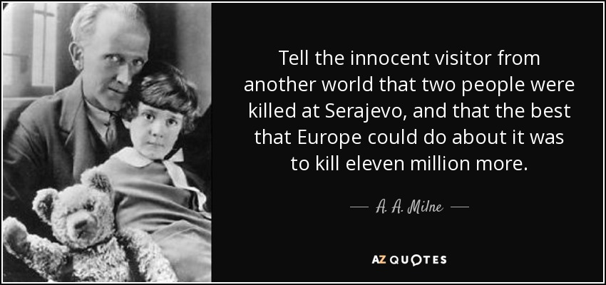 Tell the innocent visitor from another world that two people were killed at Serajevo, and that the best that Europe could do about it was to kill eleven million more. - A. A. Milne