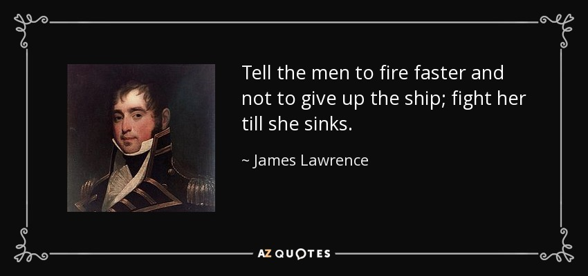 Tell the men to fire faster and not to give up the ship; fight her till she sinks. - James Lawrence