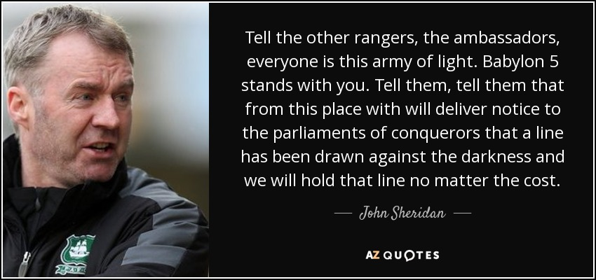 Tell the other rangers, the ambassadors, everyone is this army of light. Babylon 5 stands with you. Tell them, tell them that from this place with will deliver notice to the parliaments of conquerors that a line has been drawn against the darkness and we will hold that line no matter the cost. - John Sheridan