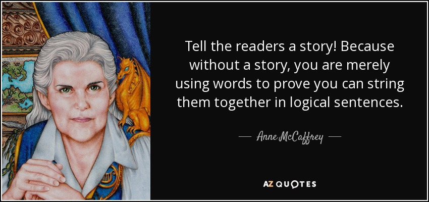 Tell the readers a story! Because without a story, you are merely using words to prove you can string them together in logical sentences. - Anne McCaffrey