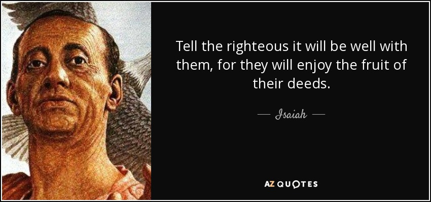 Tell the righteous it will be well with them, for they will enjoy the fruit of their deeds. - Isaiah