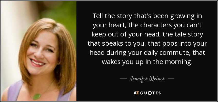Tell the story that's been growing in your heart, the characters you can't keep out of your head, the tale story that speaks to you, that pops into your head during your daily commute, that wakes you up in the morning. - Jennifer Weiner