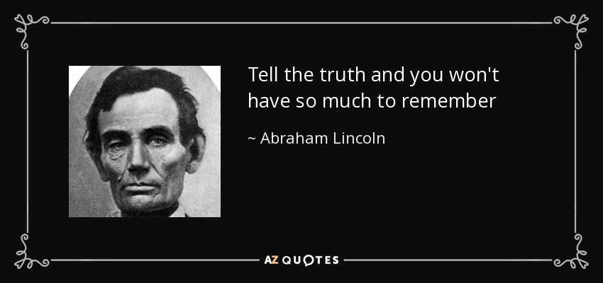 Tell the truth and you won't have so much to remember - Abraham Lincoln