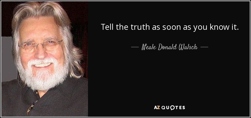 Tell the truth as soon as you know it. - Neale Donald Walsch