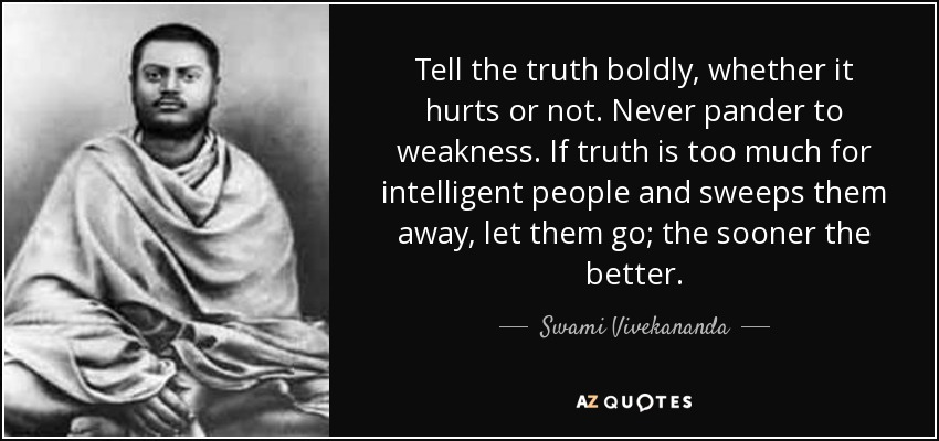 Tell the truth boldly, whether it hurts or not. Never pander to weakness. If truth is too much for intelligent people and sweeps them away, let them go; the sooner the better. - Swami Vivekananda