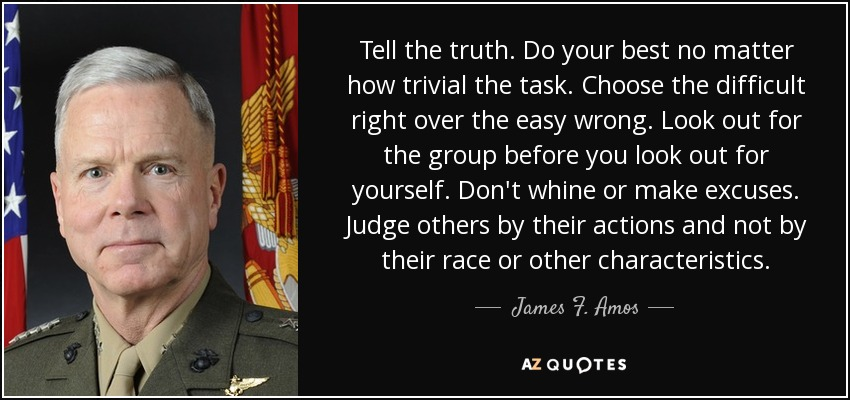 Tell the truth. Do your best no matter how trivial the task. Choose the difficult right over the easy wrong. Look out for the group before you look out for yourself. Don't whine or make excuses. Judge others by their actions and not by their race or other characteristics. - James F. Amos