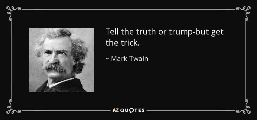 Tell the truth or trump-but get the trick. - Mark Twain