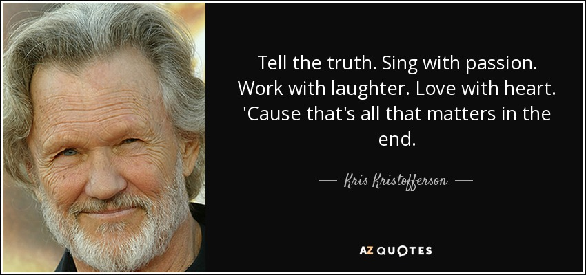 Tell the truth. Sing with passion. Work with laughter. Love with heart. 'Cause that's all that matters in the end. - Kris Kristofferson