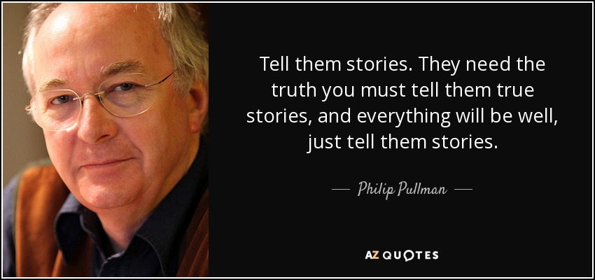 Tell them stories. They need the truth you must tell them true stories, and everything will be well, just tell them stories. - Philip Pullman