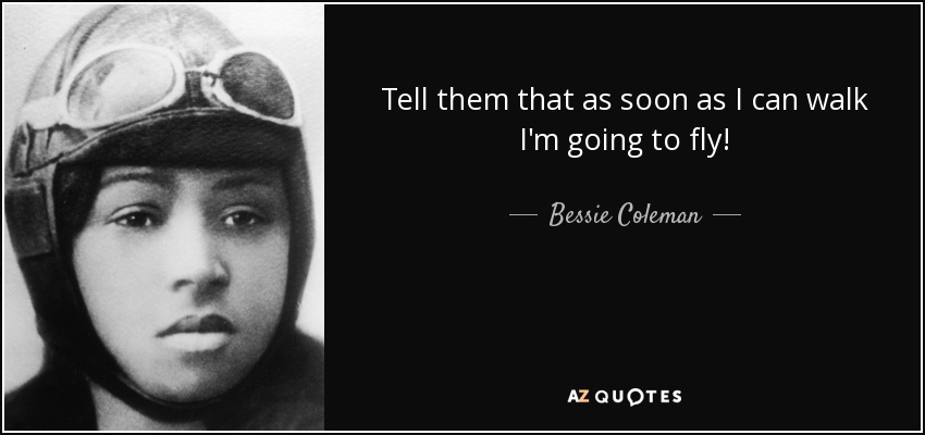 Tell them that as soon as I can walk I'm going to fly! - Bessie Coleman