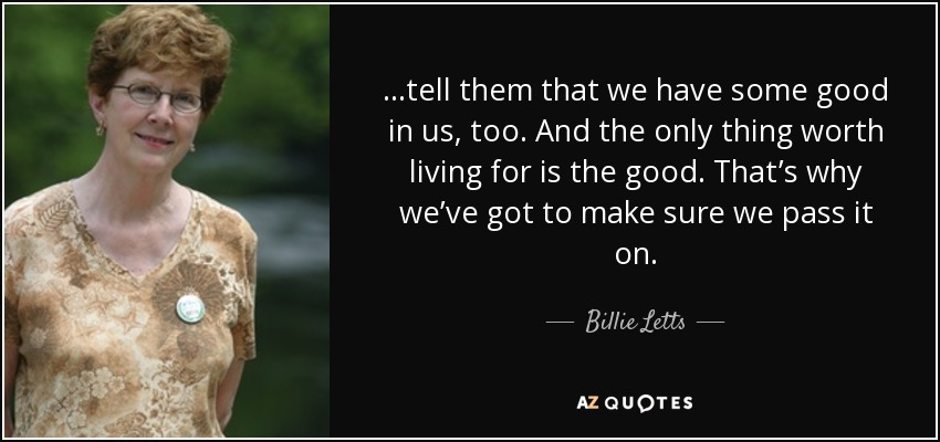...tell them that we have some good in us, too. And the only thing worth living for is the good. That's why we've got to make sure we pass it on. - Billie Letts
