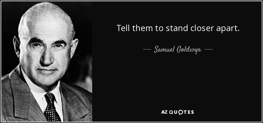 Tell them to stand closer apart. - Samuel Goldwyn
