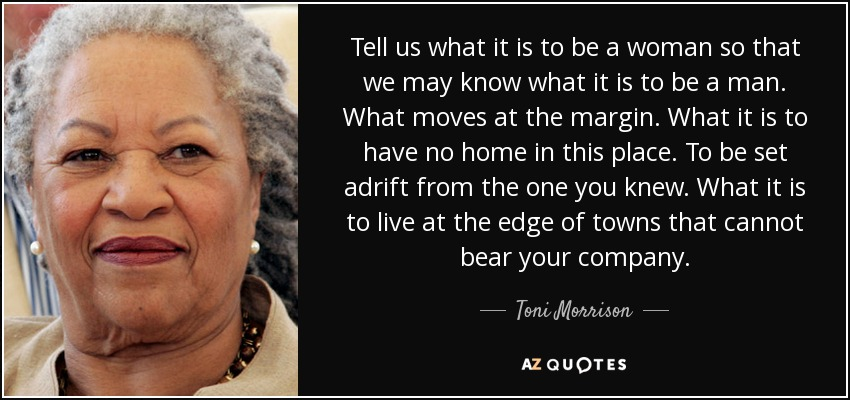 Tell us what it is to be a woman so that we may know what it is to be a man. What moves at the margin. What it is to have no home in this place. To be set adrift from the one you knew. What it is to live at the edge of towns that cannot bear your company. - Toni Morrison