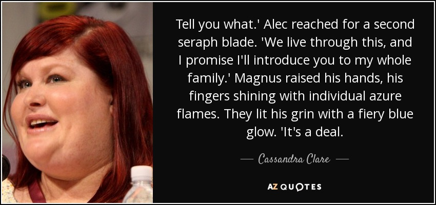 Tell you what.' Alec reached for a second seraph blade. 'We live through this, and I promise I'll introduce you to my whole family.' Magnus raised his hands, his fingers shining with individual azure flames. They lit his grin with a fiery blue glow. 'It's a deal. - Cassandra Clare