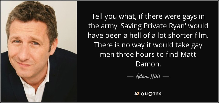 Tell you what, if there were gays in the army 'Saving Private Ryan' would have been a hell of a lot shorter film. There is no way it would take gay men three hours to find Matt Damon. - Adam Hills