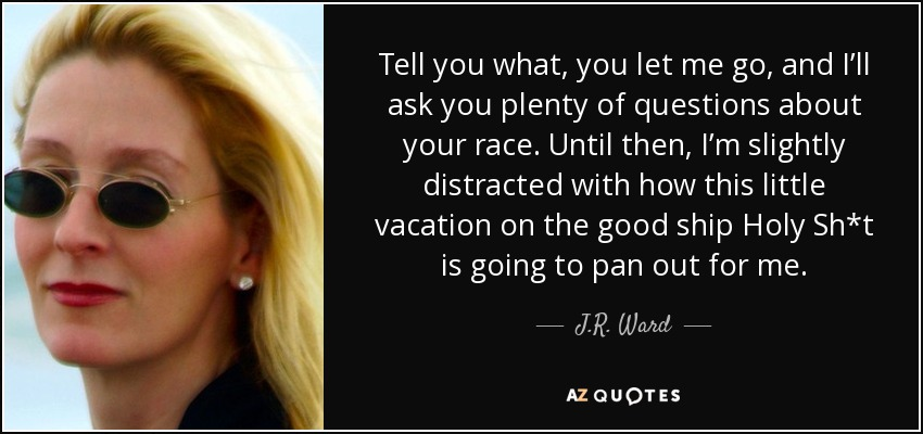Tell you what, you let me go, and I'll ask you plenty of questions about your race. Until then, I'm slightly distracted with how this little vacation on the good ship Holy Sh*t is going to pan out for me. - J.R. Ward