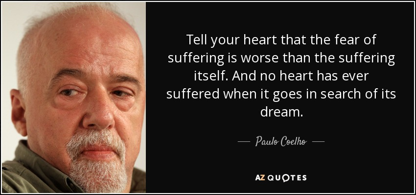 Tell your heart that the fear of suffering is worse than the suffering itself. And no heart has ever suffered when it goes in search of its dream. - Paulo Coelho