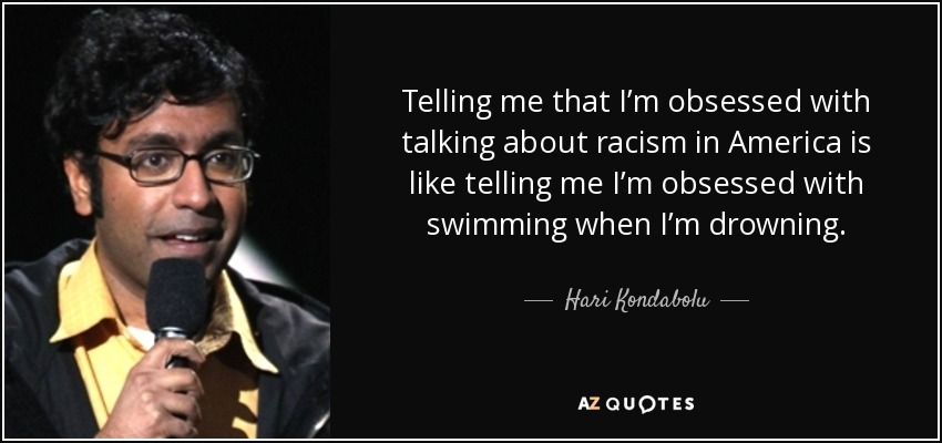 Telling me that I'm obsessed with talking about racism in America is like telling me I'm obsessed with swimming when I'm drowning. - Hari Kondabolu