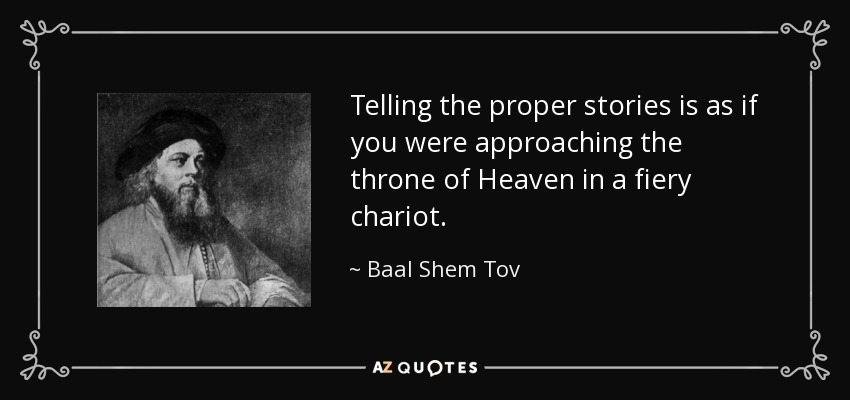 Telling the proper stories is as if you were approaching the throne of Heaven in a fiery chariot. - Baal Shem Tov