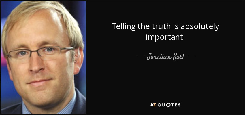 Telling the truth is absolutely important. - Jonathan Karl