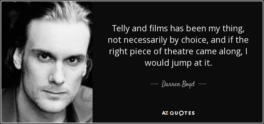 Telly and films has been my thing, not necessarily by choice, and if the right piece of theatre came along, I would jump at it. - Darren Boyd