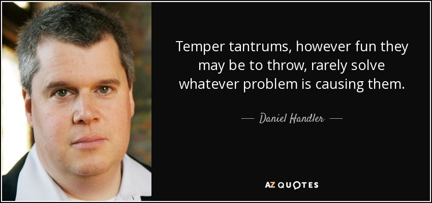 Temper tantrums, however fun they may be to throw, rarely solve whatever problem is causing them. - Daniel Handler
