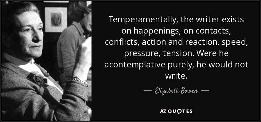 Temperamentally, the writer exists on happenings, on contacts, conflicts, action and reaction, speed, pressure, tension. Were he acontemplative purely, he would not write. - Elizabeth Bowen
