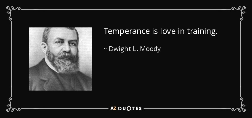 Temperance is love in training. - Dwight L. Moody