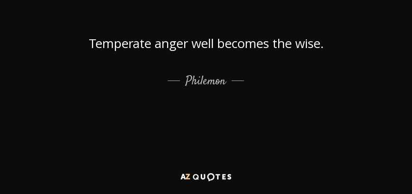 Temperate anger well becomes the wise. - Philemon