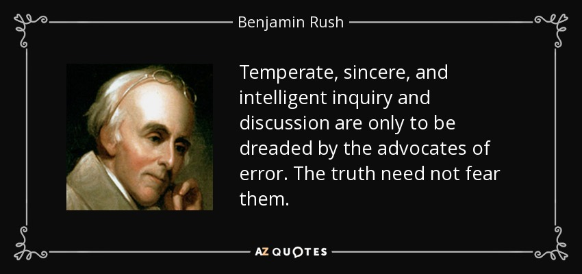 Temperate, sincere, and intelligent inquiry and discussion are only to be dreaded by the advocates of error. The truth need not fear them. - Benjamin Rush