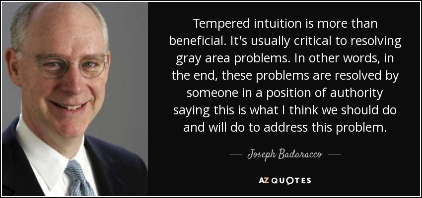 Tempered intuition is more than beneficial. It's usually critical to resolving gray area problems. In other words, in the end, these problems are resolved by someone in a position of authority saying this is what I think we should do and will do to address this problem. - Joseph Badaracco