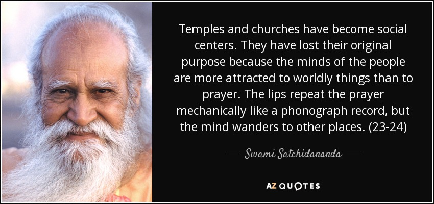 Temples and churches have become social centers. They have lost their original purpose because the minds of the people are more attracted to worldly things than to prayer. The lips repeat the prayer mechanically like a phonograph record, but the mind wanders to other places. (23-24) - Swami Satchidananda