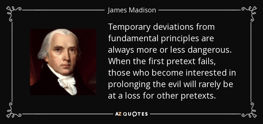 Temporary deviations from fundamental principles are always more or less dangerous. When the first pretext fails, those who become interested in prolonging the evil will rarely be at a loss for other pretexts. - James Madison