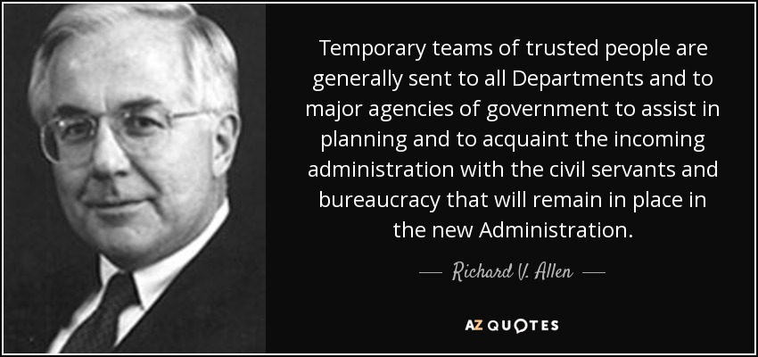 Temporary teams of trusted people are generally sent to all Departments and to major agencies of government to assist in planning and to acquaint the incoming administration with the civil servants and bureaucracy that will remain in place in the new Administration. - Richard V. Allen