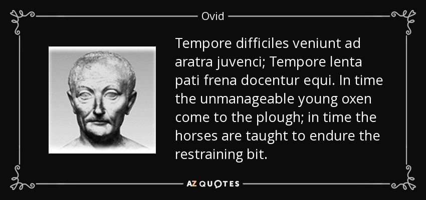 Tempore difficiles veniunt ad aratra juvenci; Tempore lenta pati frena docentur equi. In time the unmanageable young oxen come to the plough; in time the horses are taught to endure the restraining bit. - Ovid