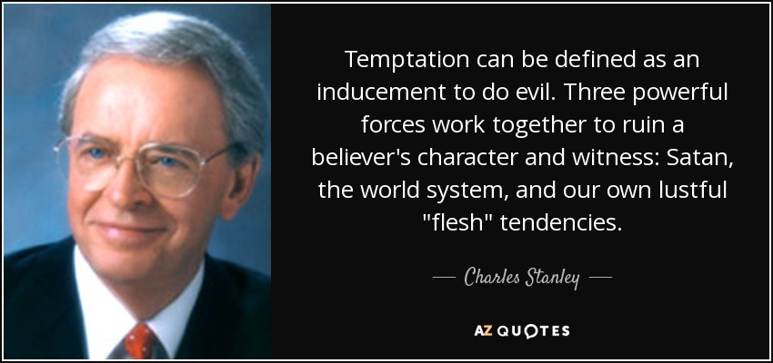 Temptation can be defined as an inducement to do evil. Three powerful forces work together to ruin a believer's character and witness: Satan, the world system, and our own lustful