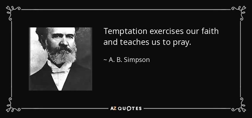 Temptation exercises our faith and teaches us to pray. - A. B. Simpson