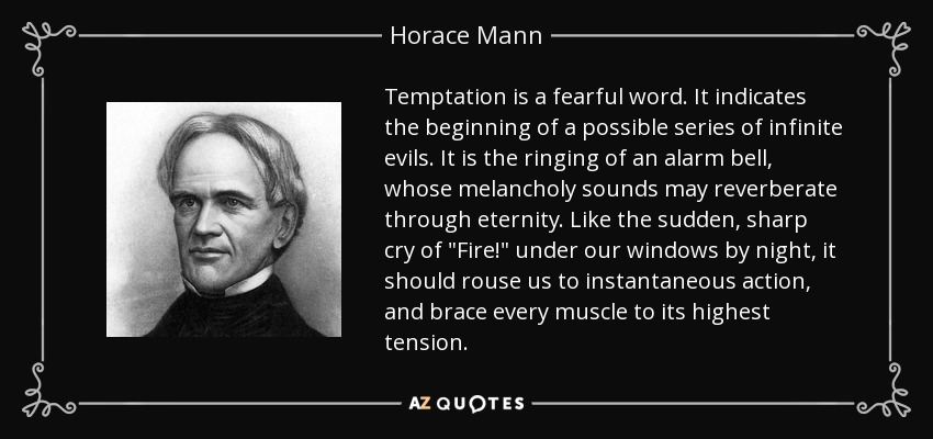 Temptation is a fearful word. It indicates the beginning of a possible series of infinite evils. It is the ringing of an alarm bell, whose melancholy sounds may reverberate through eternity. Like the sudden, sharp cry of