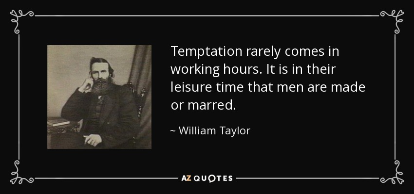 Temptation rarely comes in working hours. It is in their leisure time that men are made or marred. - William Taylor