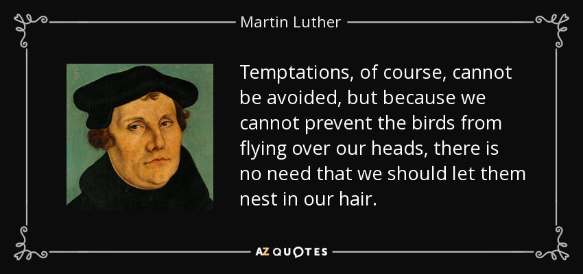 Temptations, of course, cannot be avoided, but because we cannot prevent the birds from flying over our heads, there is no need that we should let them nest in our hair. - Martin Luther